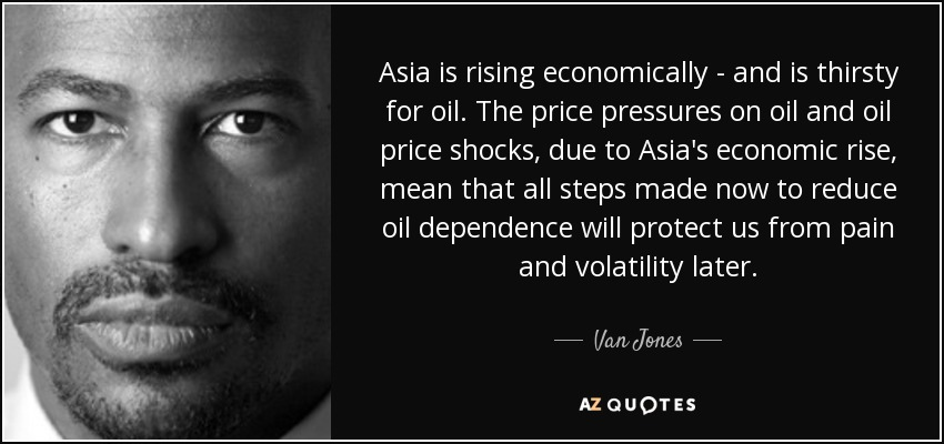 Asia is rising economically - and is thirsty for oil. The price pressures on oil and oil price shocks, due to Asia's economic rise, mean that all steps made now to reduce oil dependence will protect us from pain and volatility later. - Van Jones