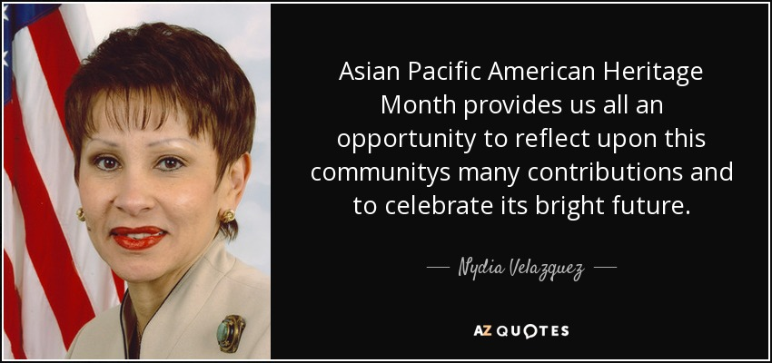 Asian Pacific American Heritage Month provides us all an opportunity to reflect upon this communitys many contributions and to celebrate its bright future. - Nydia Velazquez