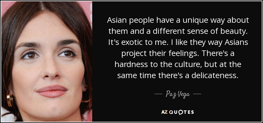 Asian people have a unique way about them and a different sense of beauty. It's exotic to me. I like they way Asians project their feelings. There's a hardness to the culture, but at the same time there's a delicateness. - Paz Vega