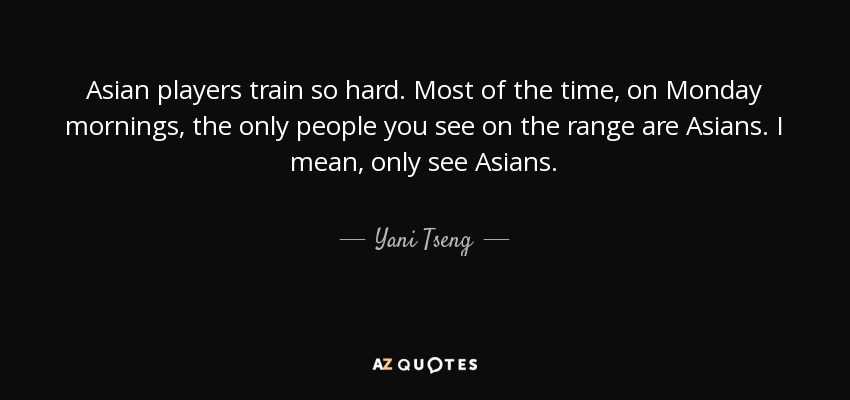 Asian players train so hard. Most of the time, on Monday mornings, the only people you see on the range are Asians. I mean, only see Asians. - Yani Tseng