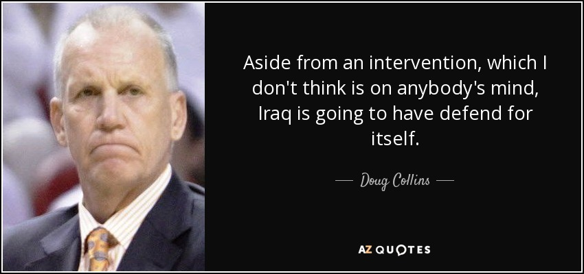 Aside from an intervention, which I don't think is on anybody's mind, Iraq is going to have defend for itself. - Doug Collins