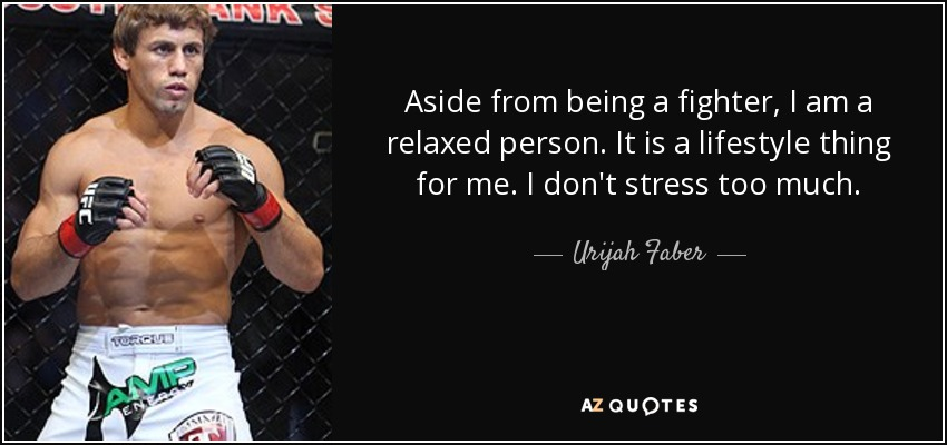 Aside from being a fighter, I am a relaxed person. It is a lifestyle thing for me. I don't stress too much. - Urijah Faber