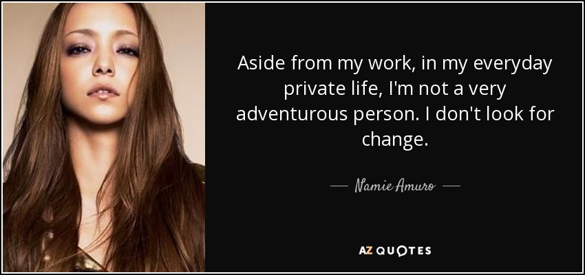 Aside from my work, in my everyday private life, I'm not a very adventurous person. I don't look for change. - Namie Amuro