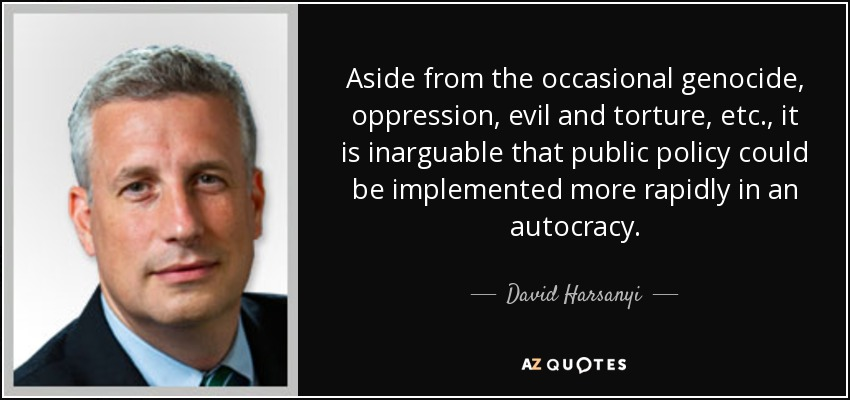 Aside from the occasional genocide, oppression, evil and torture, etc., it is inarguable that public policy could be implemented more rapidly in an autocracy. - David Harsanyi