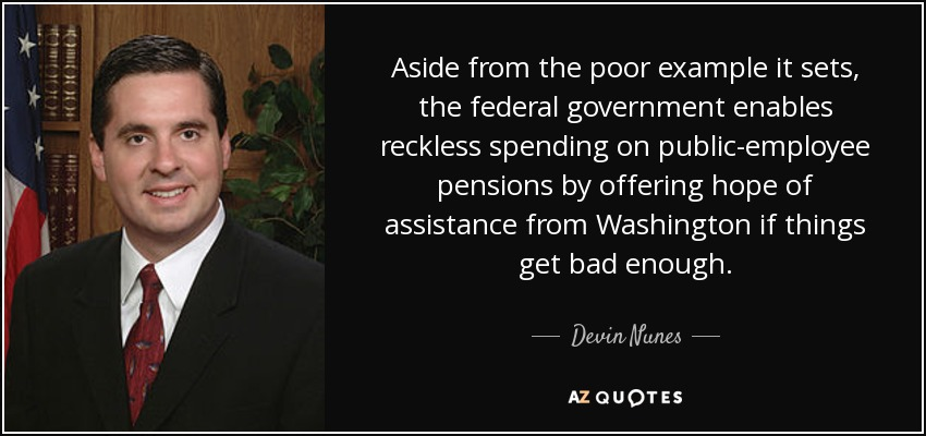 Aside from the poor example it sets, the federal government enables reckless spending on public-employee pensions by offering hope of assistance from Washington if things get bad enough. - Devin Nunes