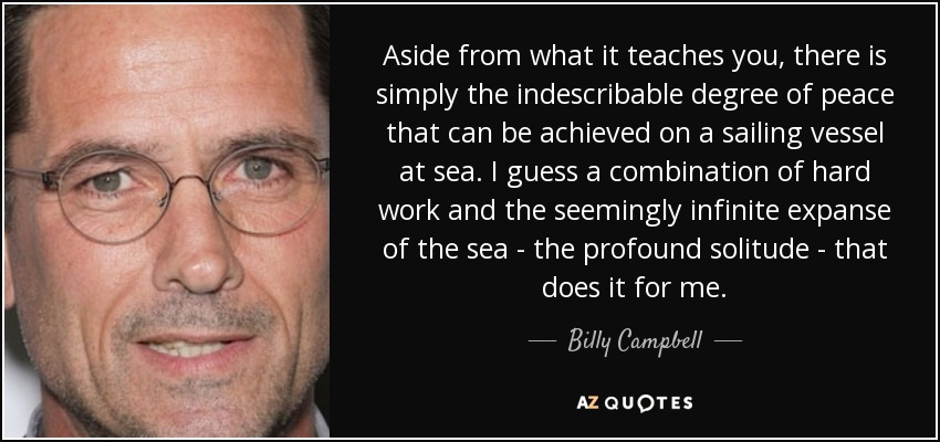 Aside from what it teaches you, there is simply the indescribable degree of peace that can be achieved on a sailing vessel at sea. I guess a combination of hard work and the seemingly infinite expanse of the sea - the profound solitude - that does it for me. - Billy Campbell