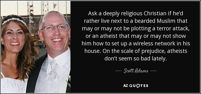 Ask a deeply religious Christian if he'd rather live next to a bearded Muslim that may or may not be plotting a terror attack, or an atheist that may or may not show him how to set up a wireless network in his house. On the scale of prejudice, atheists don't seem so bad lately. - Scott Adams
