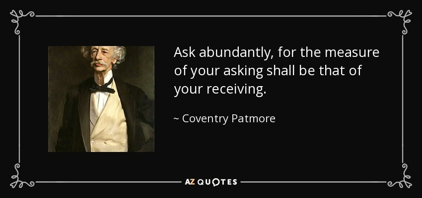 Ask abundantly, for the measure of your asking shall be that of your receiving. - Coventry Patmore