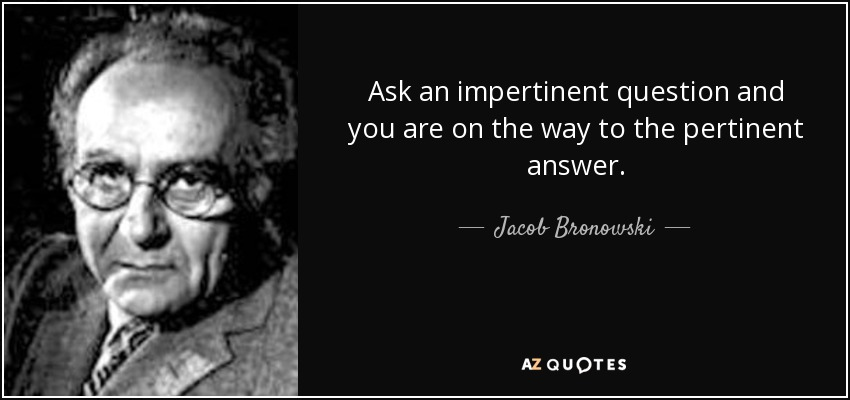 Ask an impertinent question and you are on the way to the pertinent answer. - Jacob Bronowski
