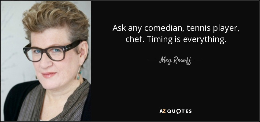 Ask any comedian, tennis player, chef. Timing is everything. - Meg Rosoff