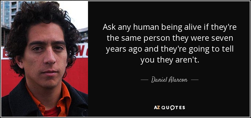 Ask any human being alive if they're the same person they were seven years ago and they're going to tell you they aren't. - Daniel Alarcon