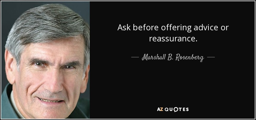 Ask before offering advice or reassurance. - Marshall B. Rosenberg