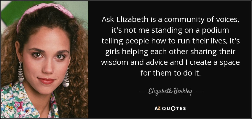 Ask Elizabeth is a community of voices, it's not me standing on a podium telling people how to run their lives, it's girls helping each other sharing their wisdom and advice and I create a space for them to do it. - Elizabeth Berkley
