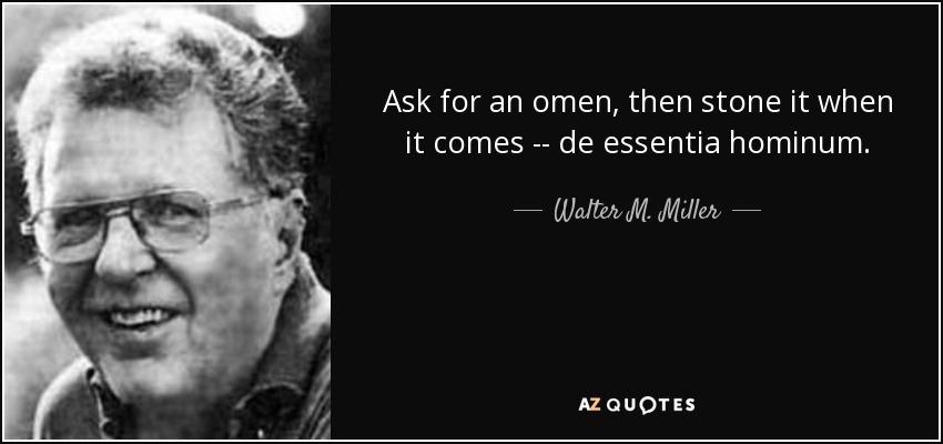 Ask for an omen, then stone it when it comes -- de essentia hominum. - Walter M. Miller, Jr.