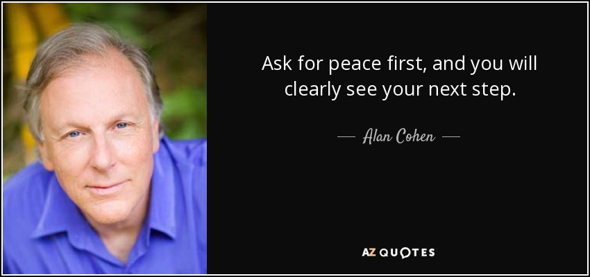 Ask for peace first, and you will clearly see your next step. - Alan Cohen