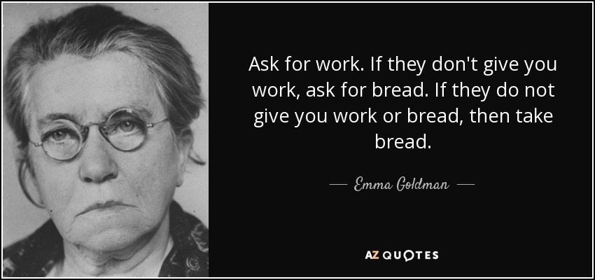 Ask for work. If they don't give you work, ask for bread. If they do not give you work or bread, then take bread. - Emma Goldman