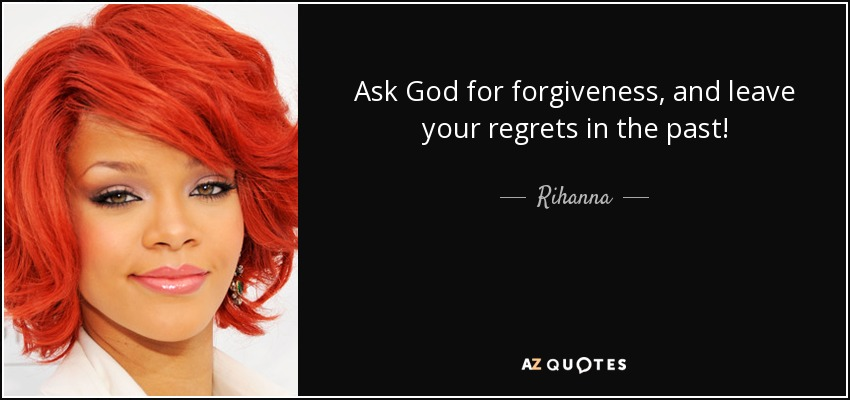 Ask God for forgiveness, and leave your regrets in the past! - Rihanna