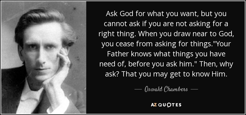 Ask God for what you want, but you cannot ask if you are not asking for a right thing. When you draw near to God, you cease from asking for things.