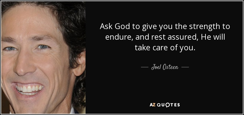 Ask God to give you the strength to endure, and rest assured, He will take care of you. - Joel Osteen
