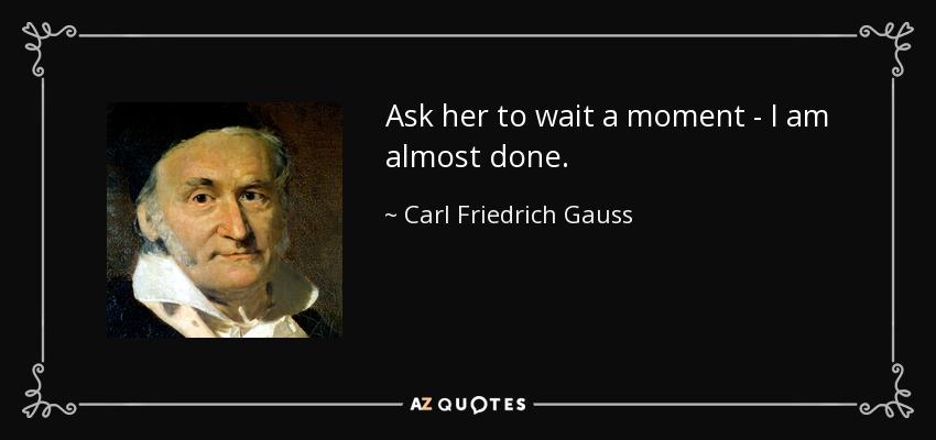 Ask her to wait a moment I am almost done. - Carl Friedrich Gauss