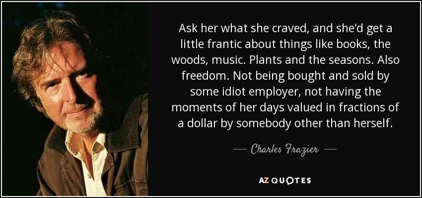 Ask her what she craved, and she'd get a little frantic about things like books, the woods, music. Plants and the seasons. Also freedom. Not being bought and sold by some idiot employer, not having the moments of her days valued in fractions of a dollar by somebody other than herself. - Charles Frazier