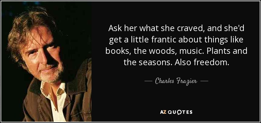 Ask her what she craved, and she'd get a little frantic about things like books, the woods, music. Plants and the seasons. Also freedom. - Charles Frazier