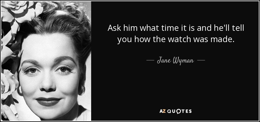 Ask him what time it is and he'll tell you how the watch was made. - Jane Wyman