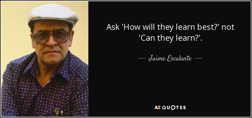 Ask 'How will they learn best?' not 'Can they learn?'. - Jaime Escalante