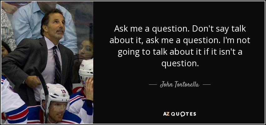 Ask me a question. Don't say talk about it, ask me a question. I'm not going to talk about it if it isn't a question. - John Tortorella
