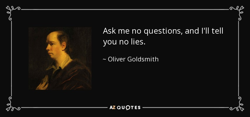 Ask me no questions, and I'll tell you no lies. - Oliver Goldsmith