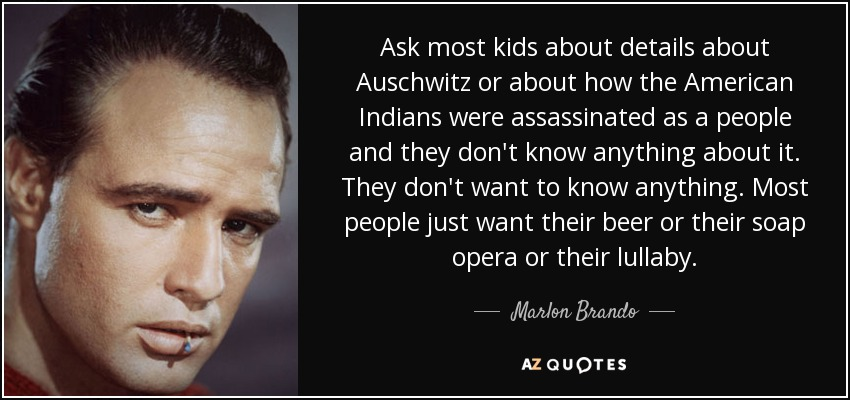 Ask most kids about details about Auschwitz or about how the American Indians were assassinated as a people and they don't know anything about it. They don't want to know anything. Most people just want their beer or their soap opera or their lullaby. - Marlon Brando