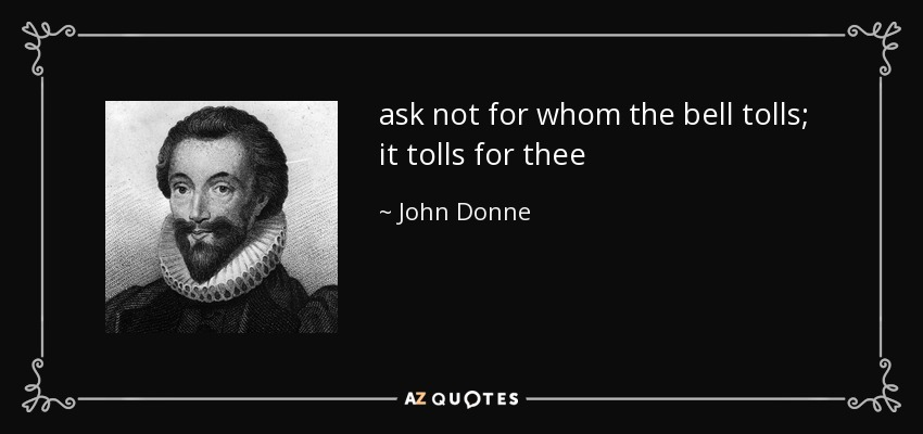 ask not for whom the bell tolls; it tolls for thee - John Donne