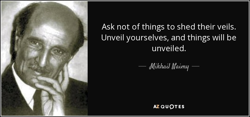 Ask not of things to shed their veils. Unveil yourselves, and things will be unveiled. - Mikhail Naimy