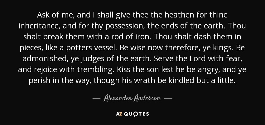 Ask of me, and I shall give thee the heathen for thine inheritance, and for thy possession, the ends of the earth. Thou shalt break them with a rod of iron. Thou shalt dash them in pieces, like a potters vessel. Be wise now therefore, ye kings. Be admonished, ye judges of the earth. Serve the Lord with fear, and rejoice with trembling. Kiss the son lest he be angry, and ye perish in the way, though his wrath be kindled but a little. - Alexander Anderson