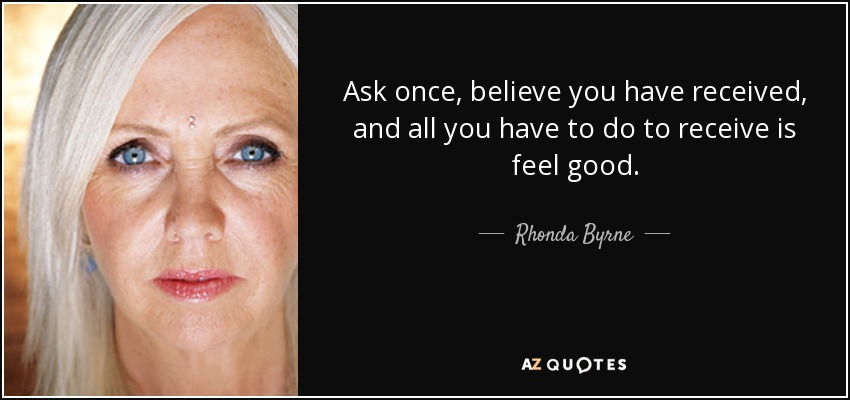 Ask once, believe you have received, and all you have to do to receive is feel good. - Rhonda Byrne