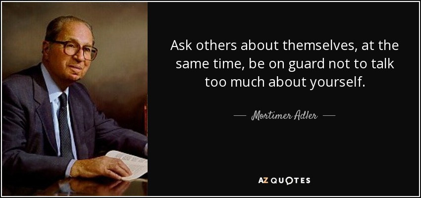 Ask others about themselves, at the same time, be on guard not to talk too much about yourself. - Mortimer Adler