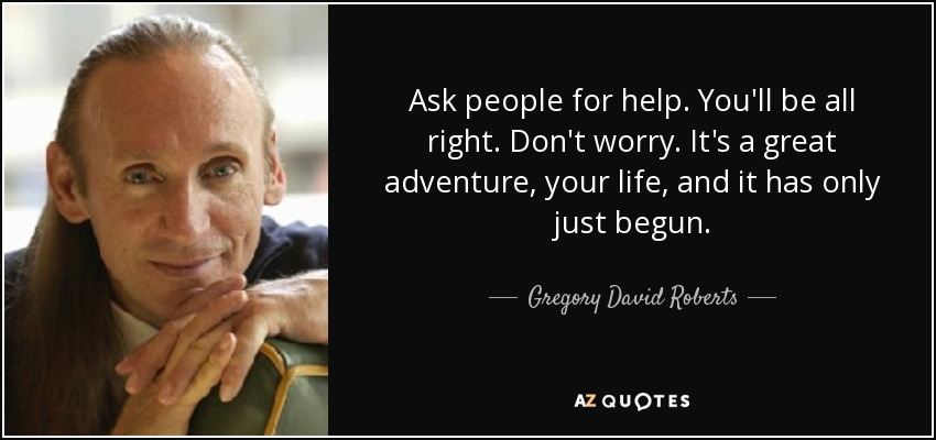 Ask people for help. You'll be all right. Don't worry. It's a great adventure, your life, and it has only just begun… - Gregory David Roberts