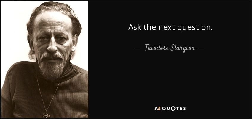 Ask the next question. - Theodore Sturgeon