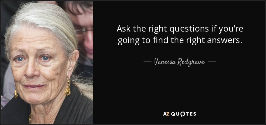 Ask the right questions if you're going to find the right answers. - Vanessa Redgrave