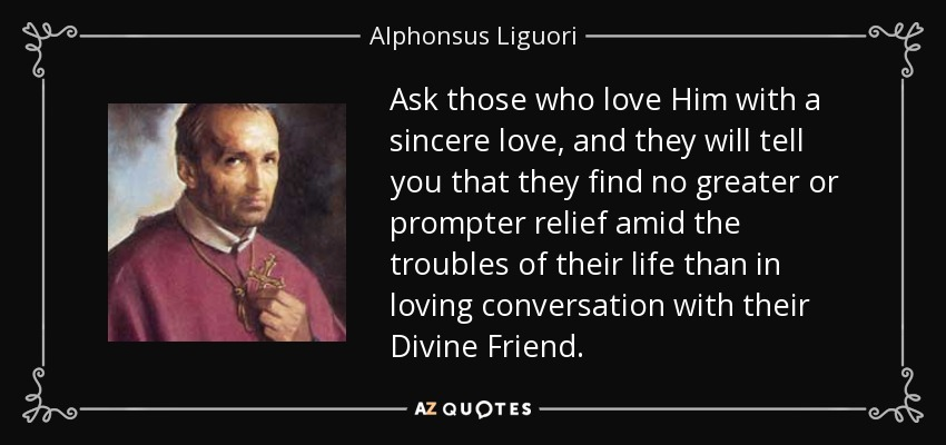 Ask those who love Him with a sincere love, and they will tell you that they find no greater or prompter relief amid the troubles of their life than in loving conversation with their Divine Friend. - Alphonsus Liguori