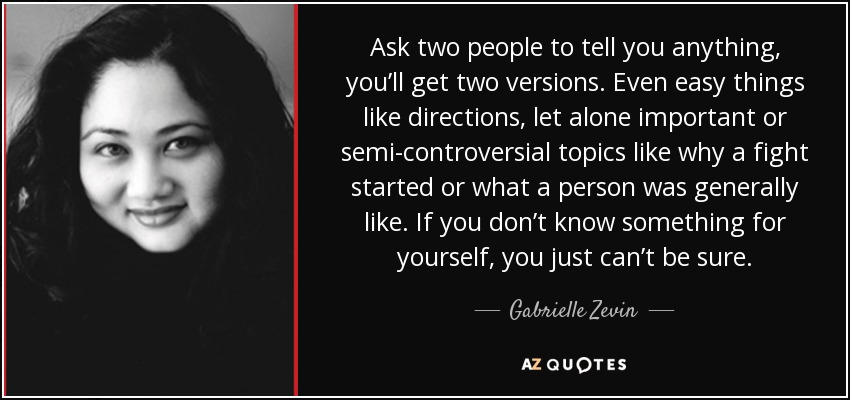Ask two people to tell you anything, you'll get two versions. Even easy things like directions, let alone important or semi-controversial topics like why a fight started or what a person was generally like. If you don't know something for yourself, you just can't be sure. - Gabrielle Zevin