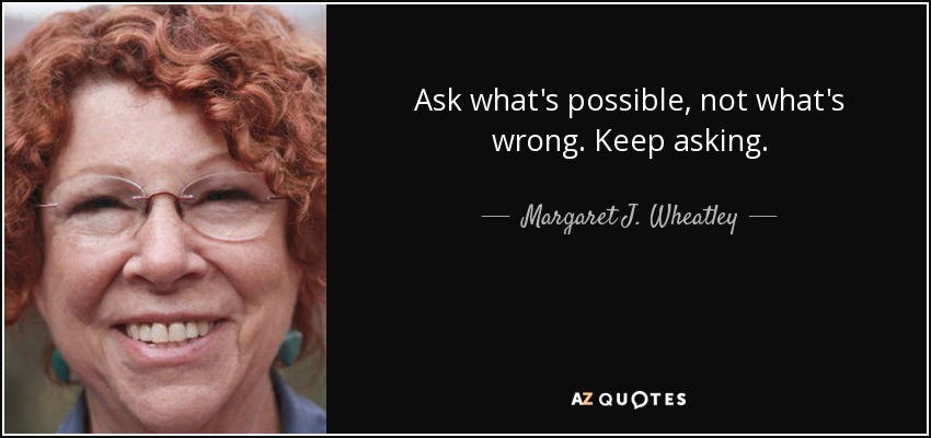 Ask what's possible, not what's wrong. Keep asking. - Margaret J. Wheatley