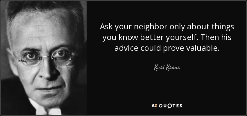 Ask your neighbor only about things you know better yourself. Then his advice could prove valuable. - Karl Kraus