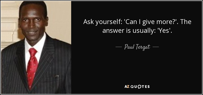 Ask yourself: 'Can I give more?'. The answer is usually: 'Yes'. - Paul Tergat
