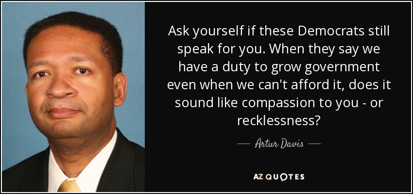Ask yourself if these Democrats still speak for you. When they say we have a duty to grow government even when we can't afford it, does it sound like compassion to you - or recklessness? - Artur Davis