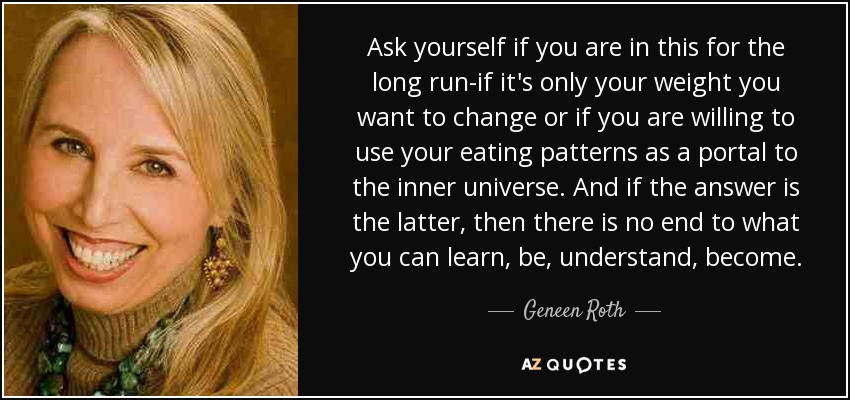 Ask yourself if you are in this for the long run-if it's only your weight you want to change or if you are willing to use your eating patterns as a portal to the inner universe. And if the answer is the latter, then there is no end to what you can learn, be, understand, become. - Geneen Roth