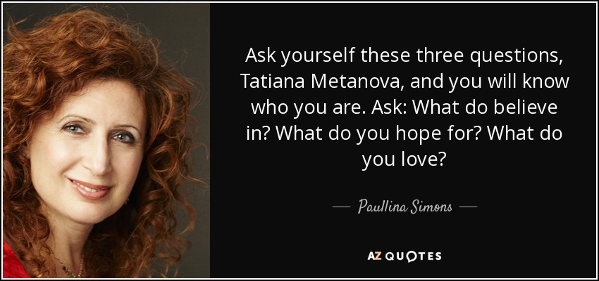 Ask yourself these three questions, Tatiana Metanova, and you will know who you are. Ask: What do believe in? What do you hope for? What do you love? - Paullina Simons