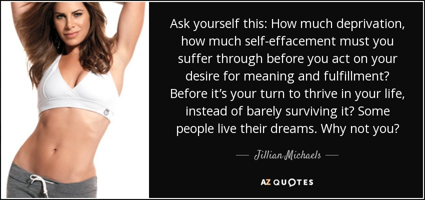 Ask yourself this: How much deprivation, how much self-effacement must you suffer through before you act on your desire for meaning and fulfillment? Before it's your turn to thrive in your life, instead of barely surviving it? Some people live their dreams. Why not you? - Jillian Michaels