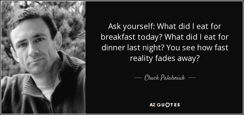 Ask yourself: What did I eat for breakfast today? What did I eat for dinner last night? You see how fast reality fades away? - Chuck Palahniuk