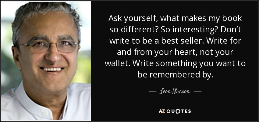Ask yourself, what makes my book so different? So interesting? Don't write to be a best seller. Write for and from your heart, not your wallet. Write something you want to be remembered by. - Leon Nacson